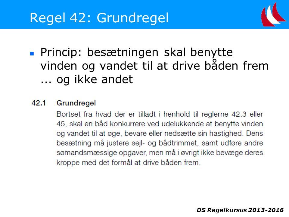 DS Regelkursus 2013-2016 Regel 42: Grundregel  Princip: besætningen skal benytte vinden og vandet til at drive båden frem...