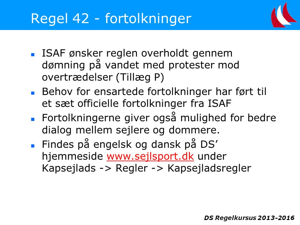DS Regelkursus 2013-2016 Regel 42 - fortolkninger  ISAF ønsker reglen overholdt gennem dømning på vandet med protester mod overtrædelser (Tillæg P)  Behov for ensartede fortolkninger har ført til et sæt officielle fortolkninger fra ISAF  Fortolkningerne giver også mulighed for bedre dialog mellem sejlere og dommere.