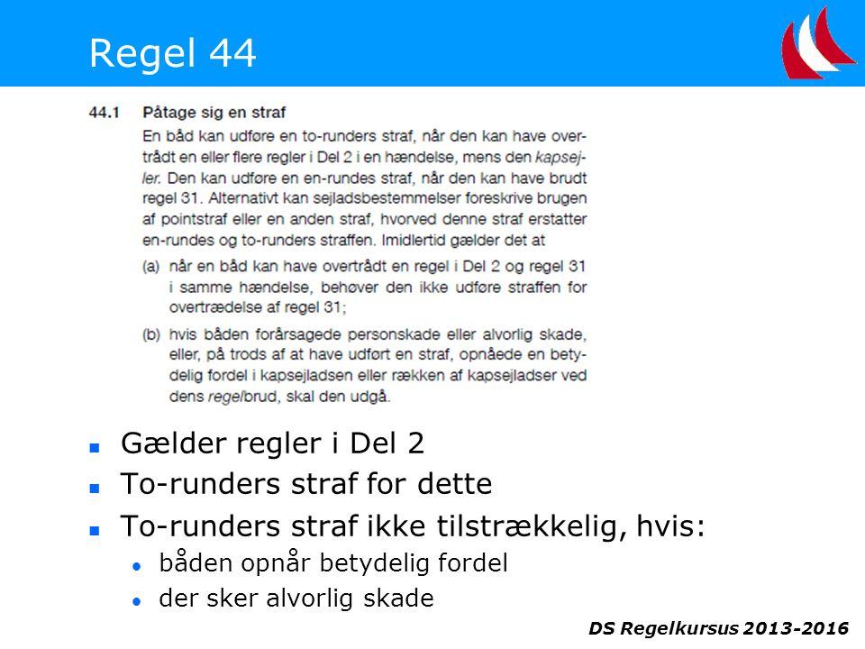 DS Regelkursus 2013-2016 Regel 44  Gælder regler i Del 2  To-runders straf for dette  To-runders straf ikke tilstrækkelig, hvis:  båden opnår betydelig fordel  der sker alvorlig skade