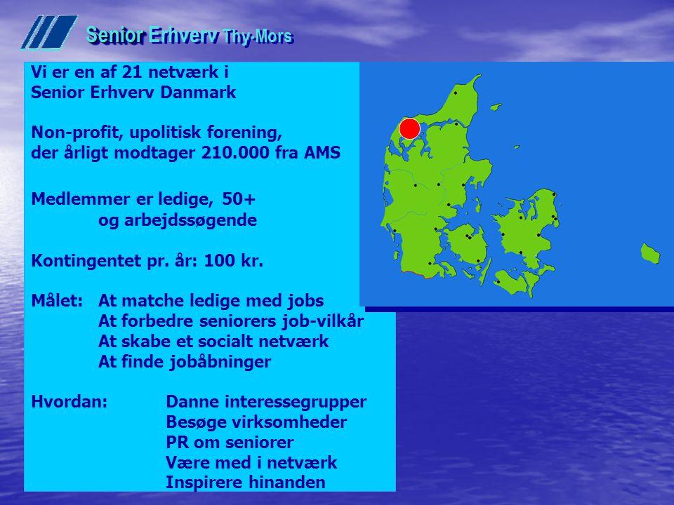 Senior Senior Erhverv Thy-Mors Vi er en af 21 netværk i Senior Erhverv Danmark Non-profit, upolitisk forening, der årligt modtager 210.000 fra AMS Medlemmer er ledige, 50+ og arbejdssøgende Kontingentet pr.
