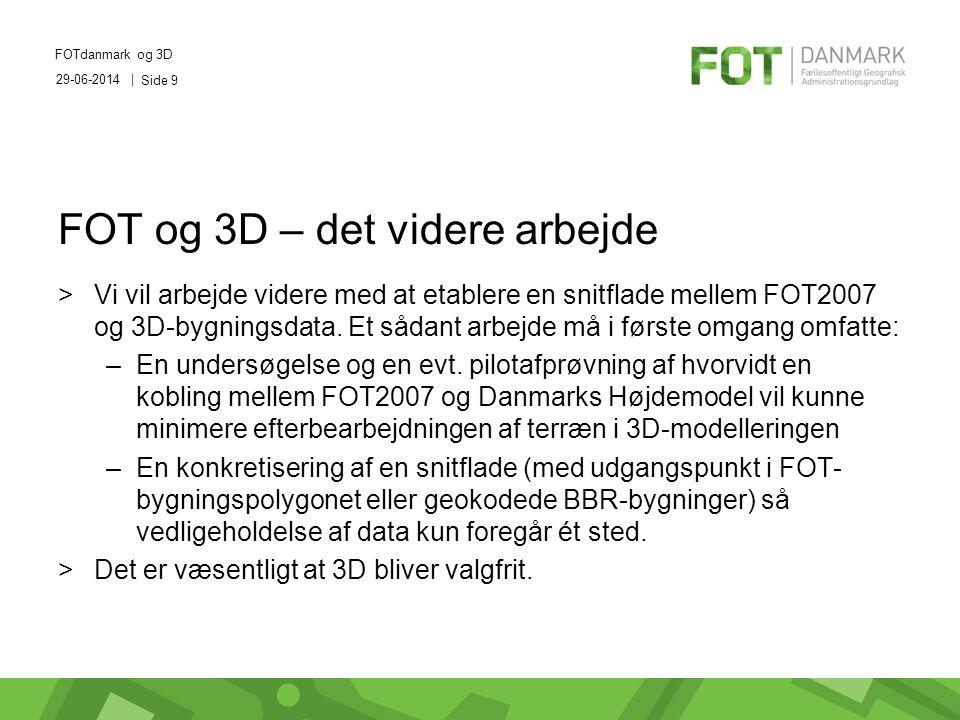 29-06-2014 | FOTdanmark og 3D Side 9 FOT og 3D – det videre arbejde >Vi vil arbejde videre med at etablere en snitflade mellem FOT2007 og 3D-bygningsdata.