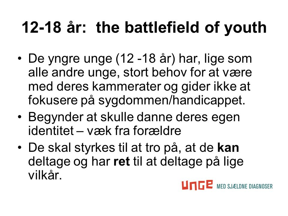 12-18 år: the battlefield of youth •De yngre unge (12 -18 år) har, lige som alle andre unge, stort behov for at være med deres kammerater og gider ikke at fokusere på sygdommen/handicappet.