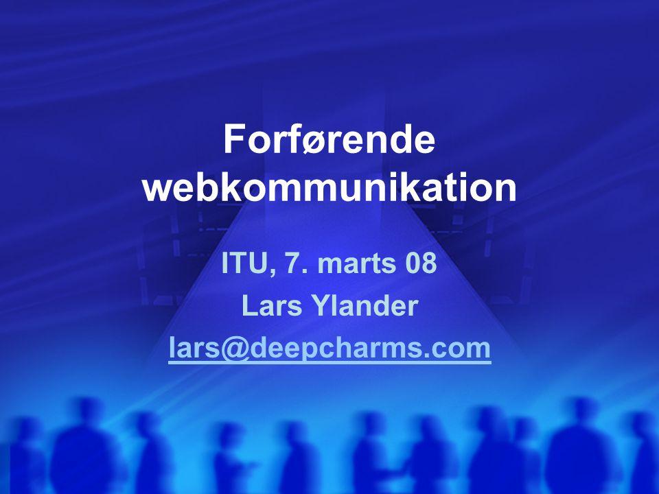Forførende webkommunikation ITU, 7. marts 08 Lars Ylander lars@deepcharms.com