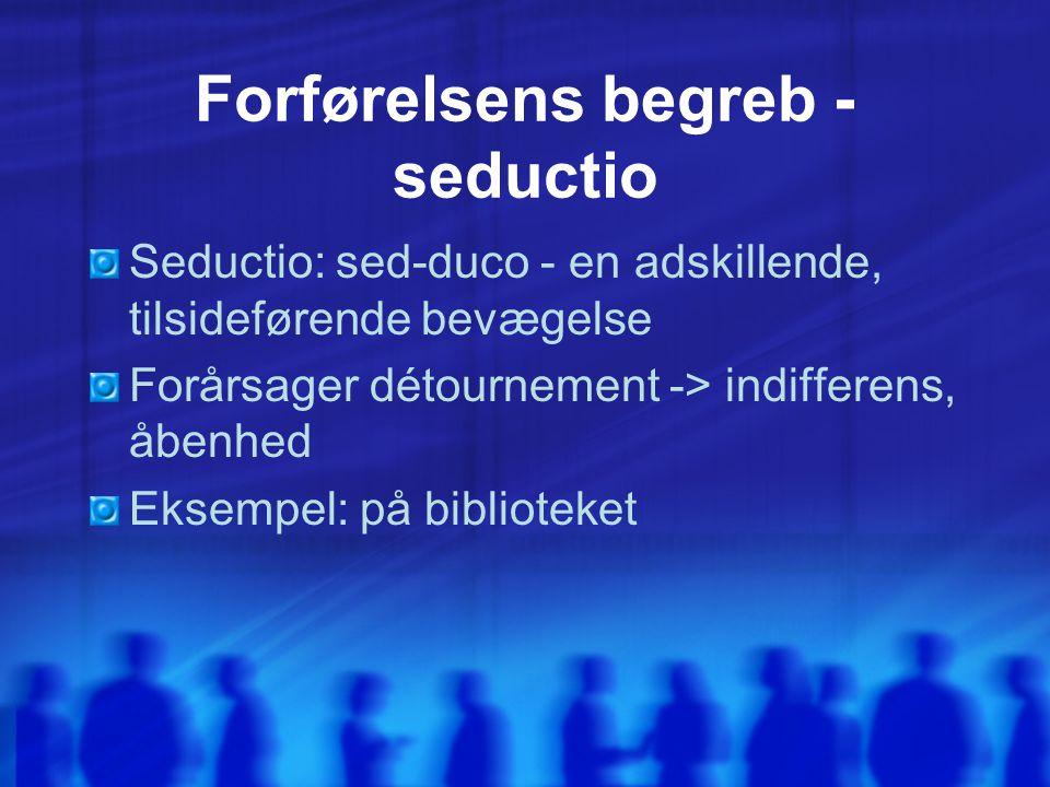 Forførelsens begreb - seductio Seductio: sed-duco - en adskillende, tilsideførende bevægelse Forårsager détournement -> indifferens, åbenhed Eksempel: på biblioteket