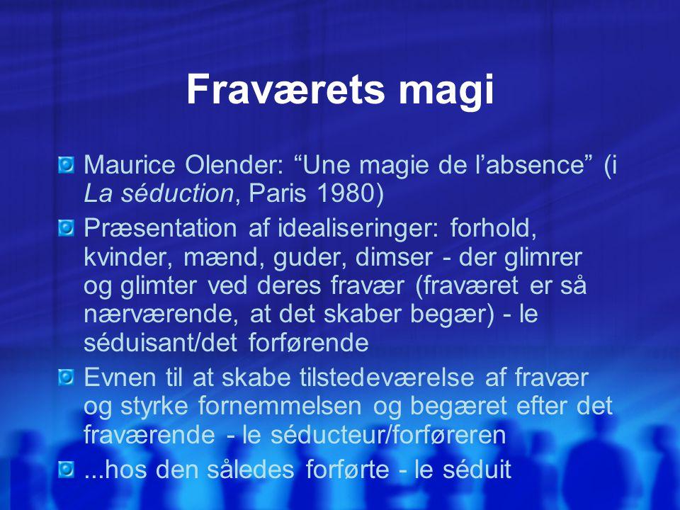 Fraværets magi Maurice Olender: Une magie de l'absence (i La séduction, Paris 1980) Præsentation af idealiseringer: forhold, kvinder, mænd, guder, dimser - der glimrer og glimter ved deres fravær (fraværet er så nærværende, at det skaber begær) - le séduisant/det forførende Evnen til at skabe tilstedeværelse af fravær og styrke fornemmelsen og begæret efter det fraværende - le séducteur/forføreren...hos den således forførte - le séduit