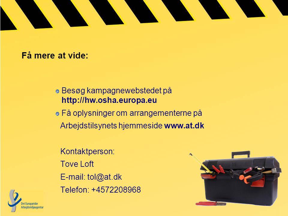 Få mere at vide: Besøg kampagnewebstedet på http://hw.osha.europa.eu Få oplysninger om arrangementerne på Arbejdstilsynets hjemmeside www.at.dk Kontaktperson: Tove Loft E-mail: tol@at.dk Telefon: +4572208968