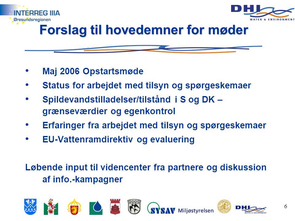 6 Forslag til hovedemner for møder • Maj 2006 Opstartsmøde • Status for arbejdet med tilsyn og spørgeskemaer • Spildevandstilladelser/tilstånd i S og DK – grænseværdier og egenkontrol • Erfaringer fra arbejdet med tilsyn og spørgeskemaer • EU-Vattenramdirektiv og evaluering Løbende input til videncenter fra partnere og diskussion af info.-kampagner