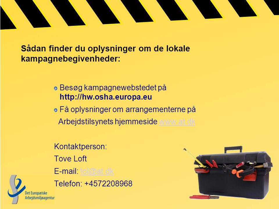 Sådan finder du oplysninger om de lokale kampagnebegivenheder: Besøg kampagnewebstedet på http://hw.osha.europa.eu Få oplysninger om arrangementerne på Arbejdstilsynets hjemmeside www.at.dkwww.at.dk Kontaktperson: Tove Loft E-mail: tol@at.dktol@at.dk Telefon: +4572208968