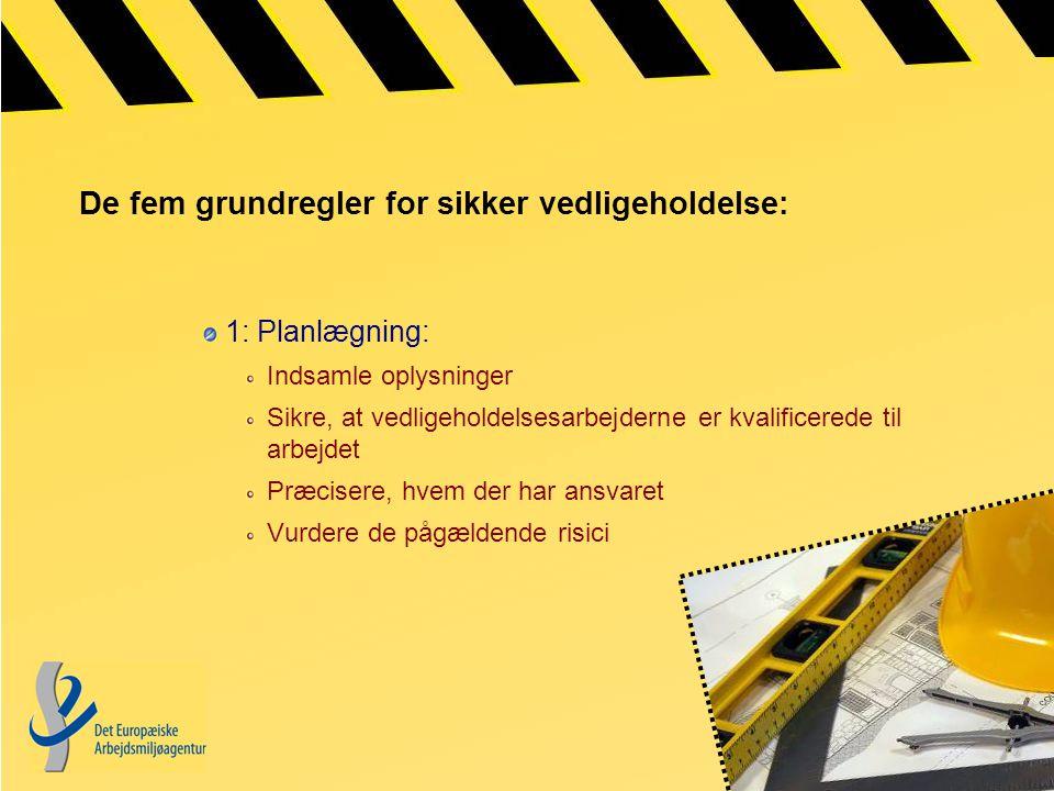 De fem grundregler for sikker vedligeholdelse: 1: Planlægning: Indsamle oplysninger Sikre, at vedligeholdelsesarbejderne er kvalificerede til arbejdet Præcisere, hvem der har ansvaret Vurdere de pågældende risici