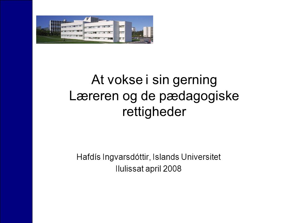 At vokse i sin gerning Læreren og de pædagogiske rettigheder Hafdís Ingvarsdóttir, Islands Universitet Ilulissat april 2008