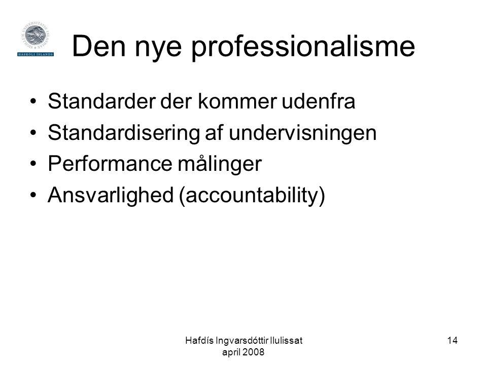 Hafdís Ingvarsdóttir Ilulissat april 2008 14 Den nye professionalisme •Standarder der kommer udenfra •Standardisering af undervisningen •Performance målinger •Ansvarlighed (accountability)