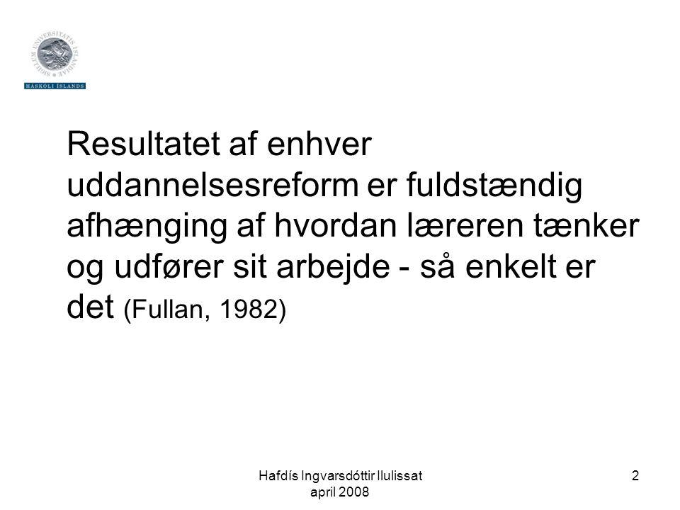 Hafdís Ingvarsdóttir Ilulissat april 2008 2 Resultatet af enhver uddannelsesreform er fuldstændig afhænging af hvordan læreren tænker og udfører sit arbejde - så enkelt er det (Fullan, 1982)