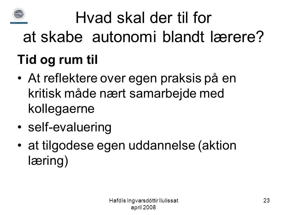 Hafdís Ingvarsdóttir Ilulissat april 2008 23 Hvad skal der til for at skabe autonomi blandt lærere.