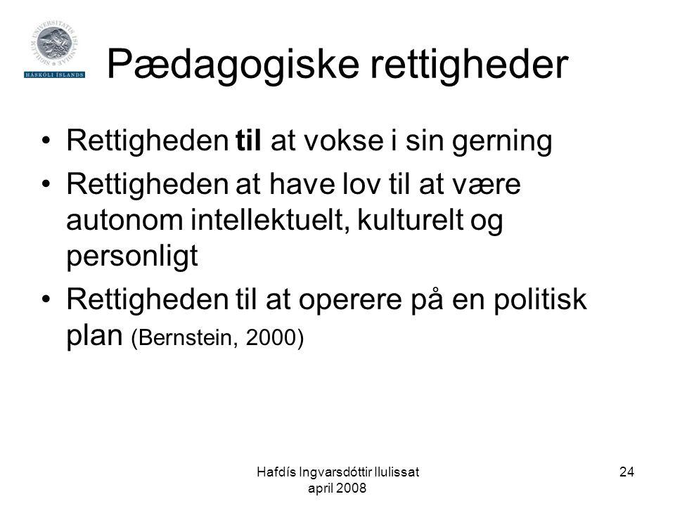 Hafdís Ingvarsdóttir Ilulissat april 2008 24 Pædagogiske rettigheder •Rettigheden til at vokse i sin gerning •Rettigheden at have lov til at være autonom intellektuelt, kulturelt og personligt •Rettigheden til at operere på en politisk plan (Bernstein, 2000)