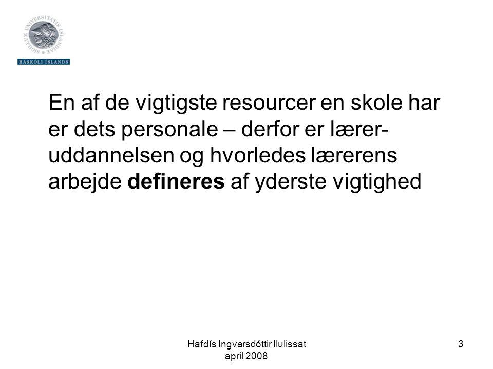 Hafdís Ingvarsdóttir Ilulissat april 2008 3 En af de vigtigste resourcer en skole har er dets personale – derfor er lærer- uddannelsen og hvorledes lærerens arbejde defineres af yderste vigtighed