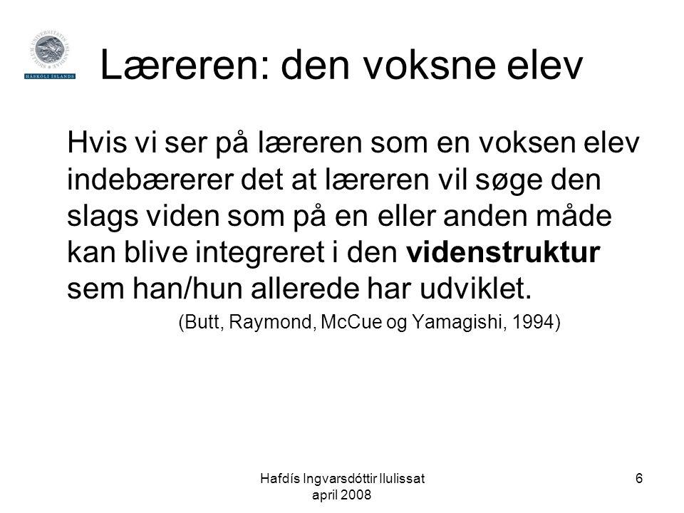 Hafdís Ingvarsdóttir Ilulissat april 2008 6 Læreren: den voksne elev Hvis vi ser på læreren som en voksen elev indebærerer det at læreren vil søge den slags viden som på en eller anden måde kan blive integreret i den videnstruktur sem han/hun allerede har udviklet.