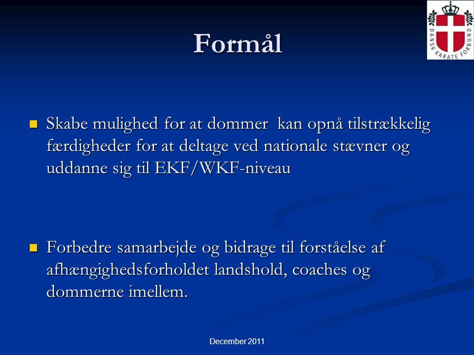 December 2011 Formål  Skabe mulighed for at dommer kan opnå tilstrækkelig færdigheder for at deltage ved nationale stævner og uddanne sig til EKF/WKF-niveau  Forbedre samarbejde og bidrage til forståelse af afhængighedsforholdet landshold, coaches og dommerne imellem.