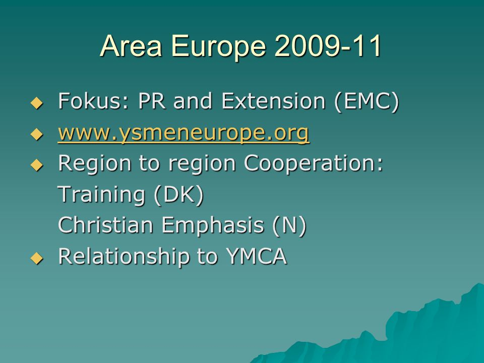 Area Europe 2009-11  Fokus: PR and Extension (EMC)  www.ysmeneurope.org www.ysmeneurope.org  Region to region Cooperation: Training (DK) Christian Emphasis (N)  Relationship to YMCA