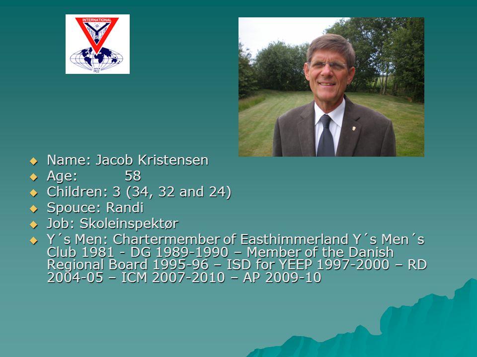  Name: Jacob Kristensen  Age:58  Children: 3 (34, 32 and 24)  Spouce: Randi  Job: Skoleinspektør  Y´s Men: Chartermember of Easthimmerland Y´s Men´s Club 1981 - DG 1989-1990 – Member of the Danish Regional Board 1995-96 – ISD for YEEP 1997-2000 – RD 2004-05 – ICM 2007-2010 – AP 2009-10