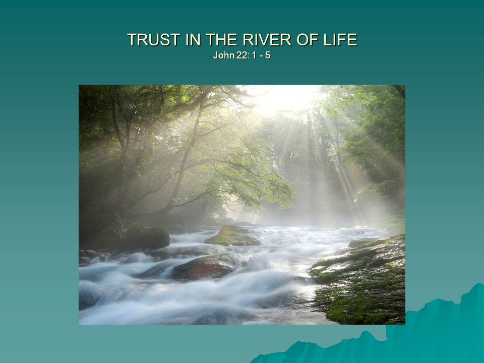 TRUST IN THE RIVER OF LIFE John 22: 1 - 5