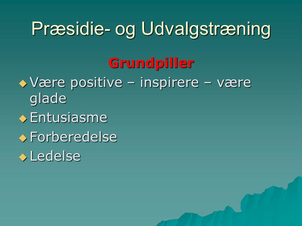 Præsidie- og Udvalgstræning Grundpiller  Være positive – inspirere – være glade  Entusiasme  Forberedelse  Ledelse