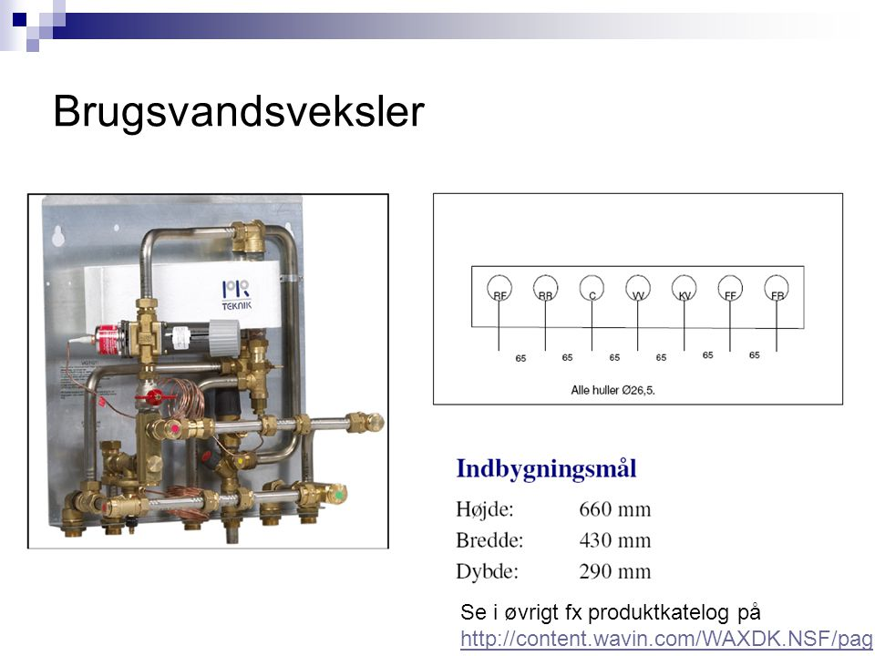 Brugsvandsveksler Se i øvrigt fx produktkatelog på http://content.wavin.com/WAXDK.NSF/pag es/fjernvarmeloesninger_dec_2011DK/$FI LE/Fjernvarmebrochure