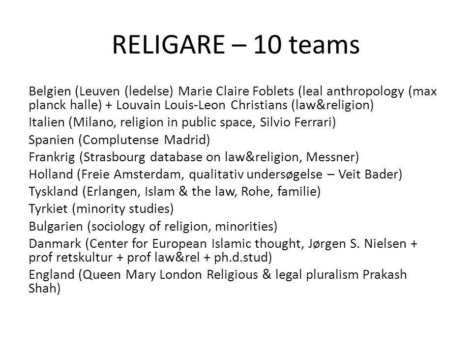 RELIGARE – 10 teams Belgien (Leuven (ledelse) Marie Claire Foblets (leal anthropology (max planck halle) + Louvain Louis-Leon Christians (law&religion) Italien (Milano, religion in public space, Silvio Ferrari) Spanien (Complutense Madrid) Frankrig (Strasbourg database on law&religion, Messner) Holland (Freie Amsterdam, qualitativ undersøgelse – Veit Bader) Tyskland (Erlangen, Islam & the law, Rohe, familie) Tyrkiet (minority studies) Bulgarien (sociology of religion, minorities) Danmark (Center for European Islamic thought, Jørgen S.