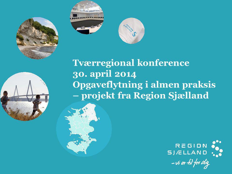 Tværregional konference 30. april 2014 Opgaveflytning i almen praksis – projekt fra Region Sjælland