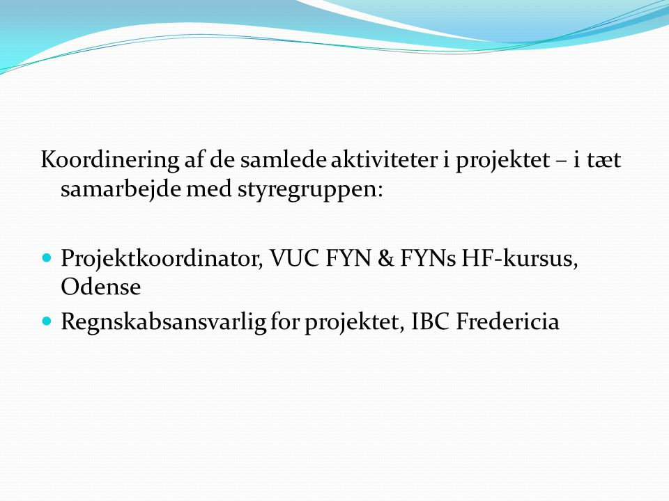 Koordinering af de samlede aktiviteter i projektet – i tæt samarbejde med styregruppen:  Projektkoordinator, VUC FYN & FYNs HF-kursus, Odense  Regnskabsansvarlig for projektet, IBC Fredericia