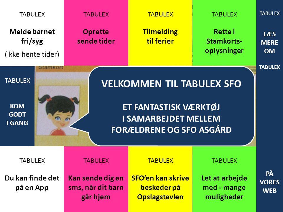 VELKOMMEN TIL TABULEX SFO ET FANTASTISK VÆRKTØJ I SAMARBEJDET MELLEM FORÆLDRENE OG SFO ASGÅRD TABULEX Melde barnet fri/syg (ikke hente tider) TABULEX Oprette sende tider TABULEX Tilmelding til ferier TABULEX Rette i Stamkorts- oplysninger TABULEX Du kan finde det på en App TABULEX Kan sende dig en sms, når dit barn går hjem TABULEX SFO'en kan skrive beskeder på Opslagstavlen TABULEX Let at arbejde med - mange muligheder TABULEX KOM GODT I GANG TABULEX LÆS MERE OM TABULEX PÅ VORES WEB
