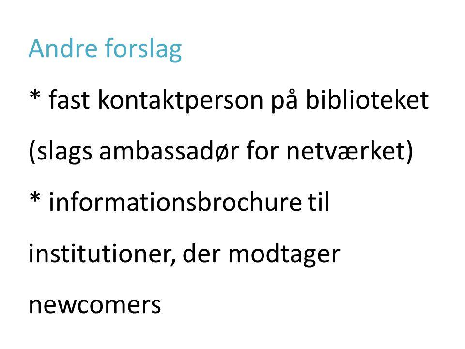 Andre forslag * fast kontaktperson på biblioteket (slags ambassadør for netværket) * informationsbrochure til institutioner, der modtager newcomers