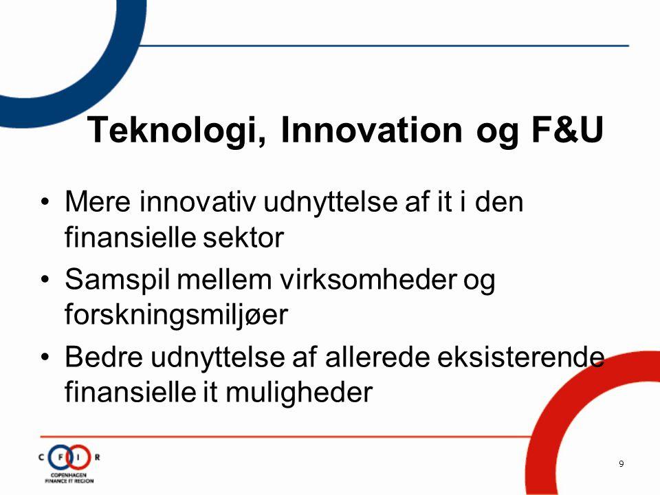 9 Teknologi, Innovation og F&U •Mere innovativ udnyttelse af it i den finansielle sektor •Samspil mellem virksomheder og forskningsmiljøer •Bedre udnyttelse af allerede eksisterende finansielle it muligheder