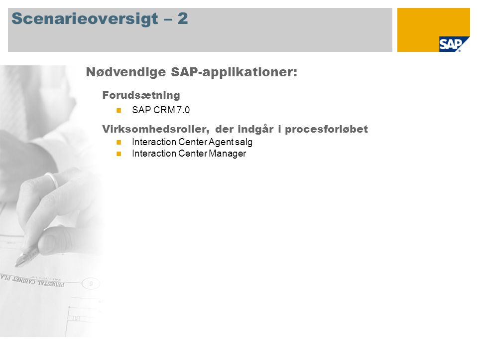 Scenarieoversigt – 2 Forudsætning  SAP CRM 7.0 Virksomhedsroller, der indgår i procesforløbet  Interaction Center Agent salg  Interaction Center Manager Nødvendige SAP-applikationer: