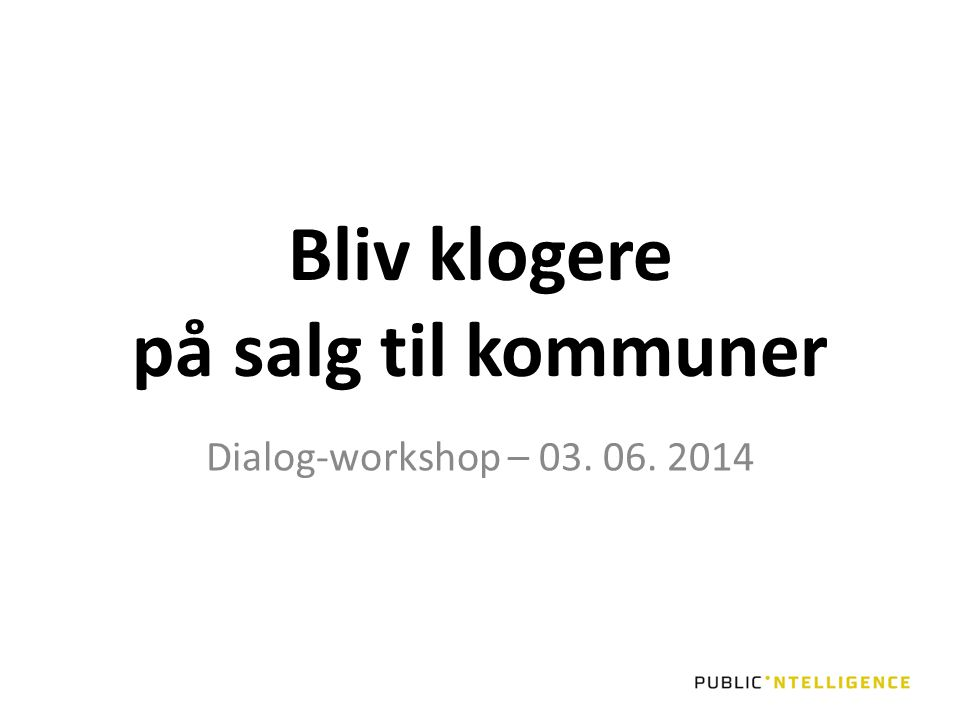 Bliv klogere på salg til kommuner Dialog-workshop – 03. 06. 2014