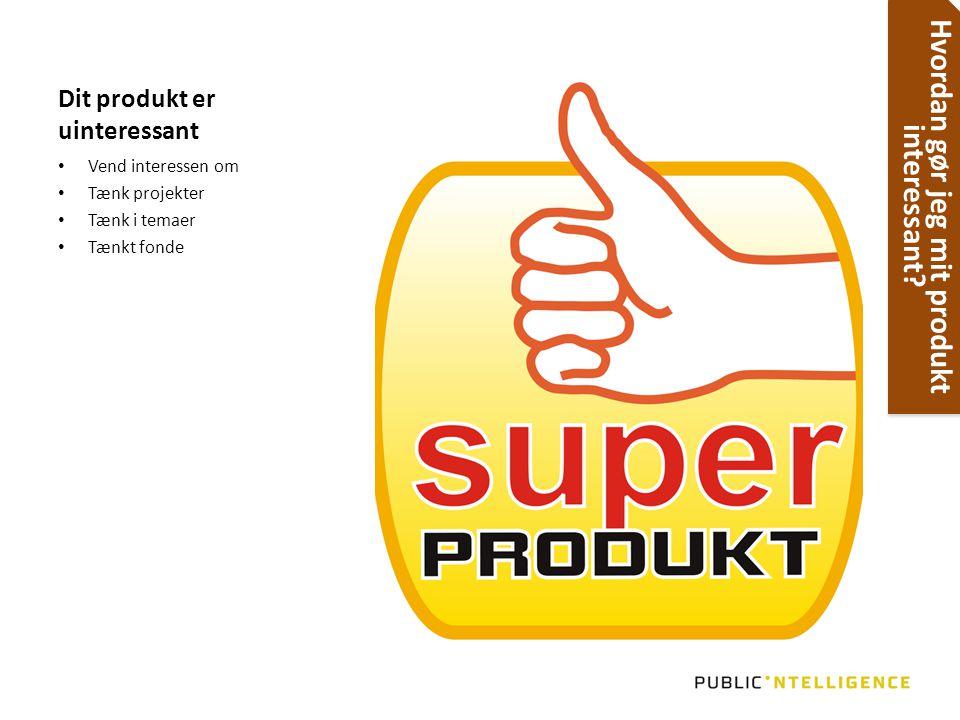 Dit produkt er uinteressant • Vend interessen om • Tænk projekter • Tænk i temaer • Tænkt fonde Hvordan gør jeg mit produkt interessant