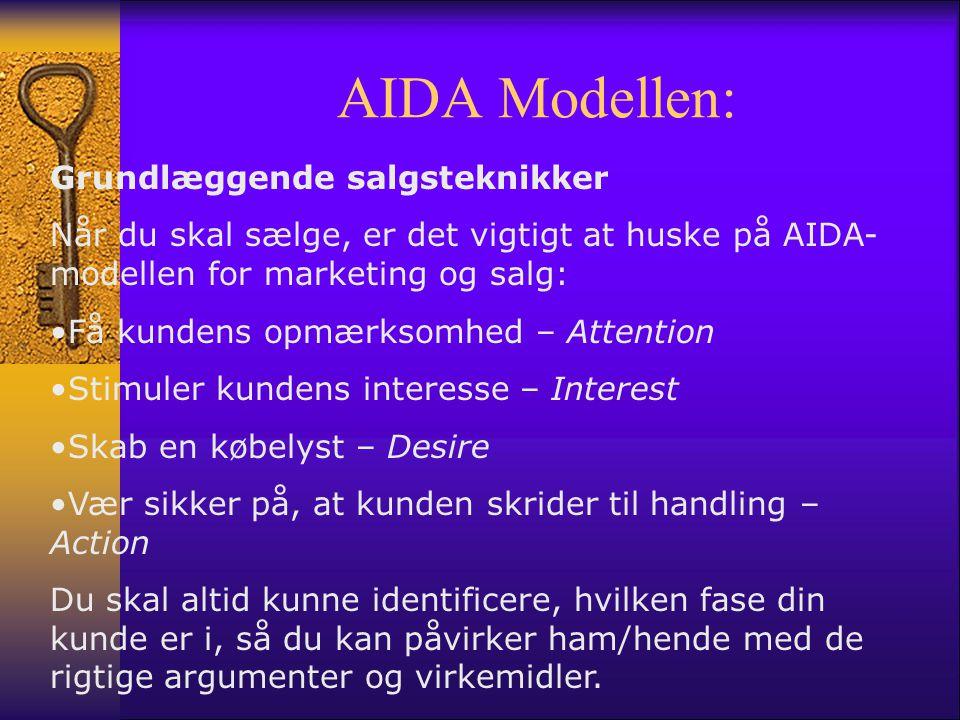 AIDA Modellen: Grundlæggende salgsteknikker Når du skal sælge, er det vigtigt at huske på AIDA- modellen for marketing og salg: •Få kundens opmærksomhed – Attention •Stimuler kundens interesse – Interest •Skab en købelyst – Desire •Vær sikker på, at kunden skrider til handling – Action Du skal altid kunne identificere, hvilken fase din kunde er i, så du kan påvirker ham/hende med de rigtige argumenter og virkemidler.