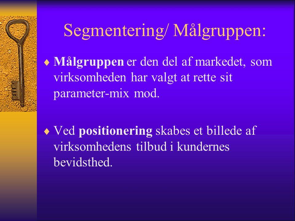 Segmentering/ Målgruppen:  Målgruppen er den del af markedet, som virksomheden har valgt at rette sit parameter-mix mod.  Ved positionering skabes e