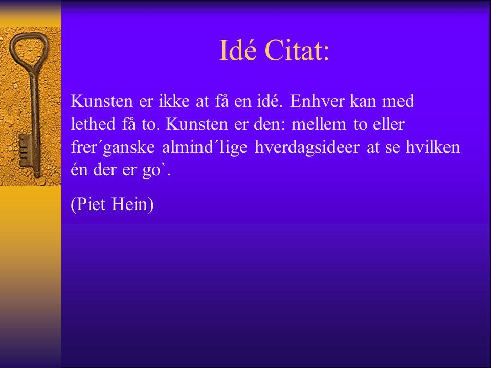 Idé Citat: Kunsten er ikke at få en idé. Enhver kan med lethed få to. Kunsten er den: mellem to eller frer´ganske almind´lige hverdagsideer at se hvil