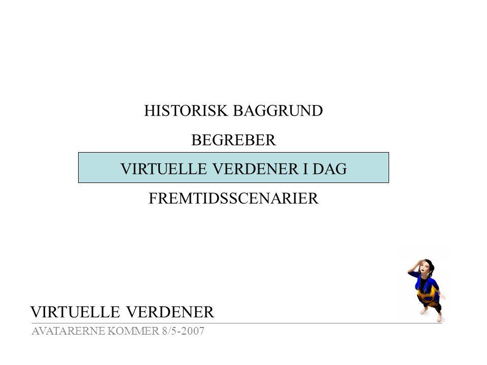 VIRTUELLE VERDENER AVATARERNE KOMMER 8/5-2007 HISTORISK BAGGRUND BEGREBER VIRTUELLE VERDENER I DAG FREMTIDSSCENARIER