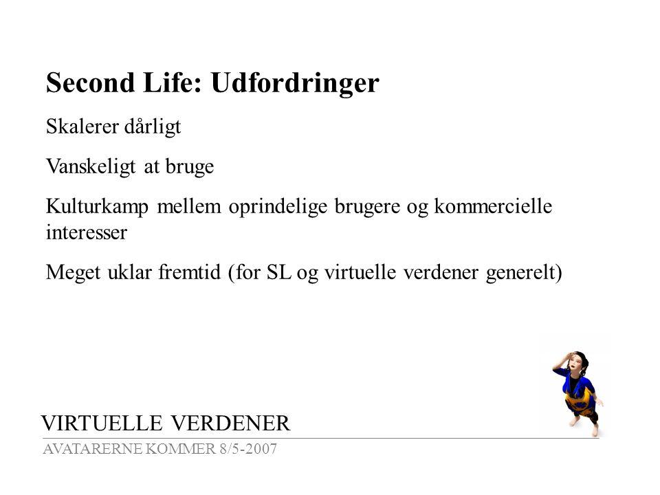 VIRTUELLE VERDENER AVATARERNE KOMMER 8/5-2007 Second Life: Udfordringer Skalerer dårligt Vanskeligt at bruge Kulturkamp mellem oprindelige brugere og kommercielle interesser Meget uklar fremtid (for SL og virtuelle verdener generelt)