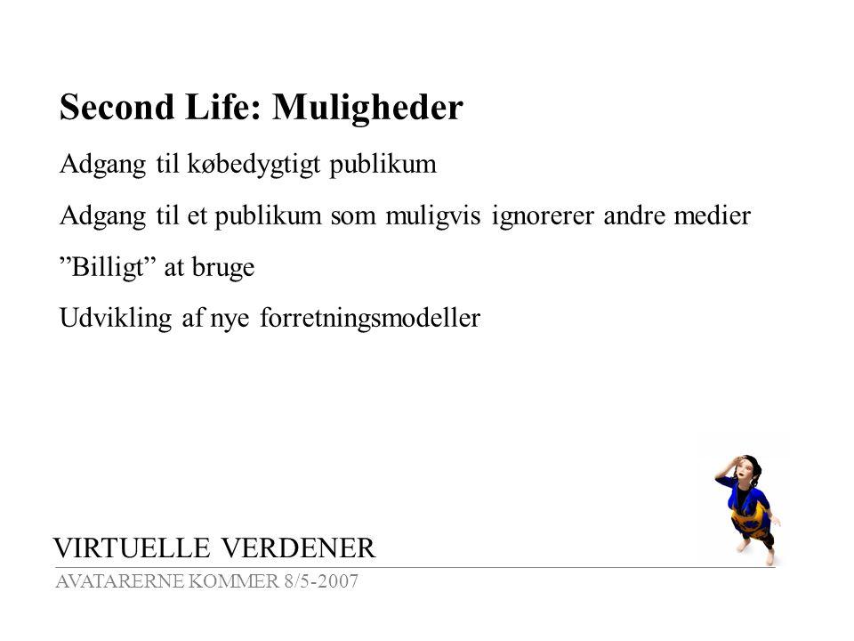 VIRTUELLE VERDENER AVATARERNE KOMMER 8/5-2007 Second Life: Muligheder Adgang til købedygtigt publikum Adgang til et publikum som muligvis ignorerer andre medier Billigt at bruge Udvikling af nye forretningsmodeller