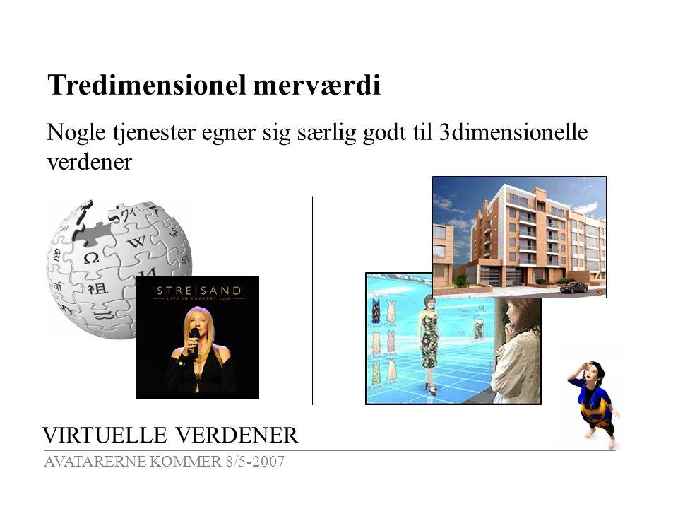 VIRTUELLE VERDENER AVATARERNE KOMMER 8/5-2007 Tredimensionel merværdi Nogle tjenester egner sig særlig godt til 3dimensionelle verdener