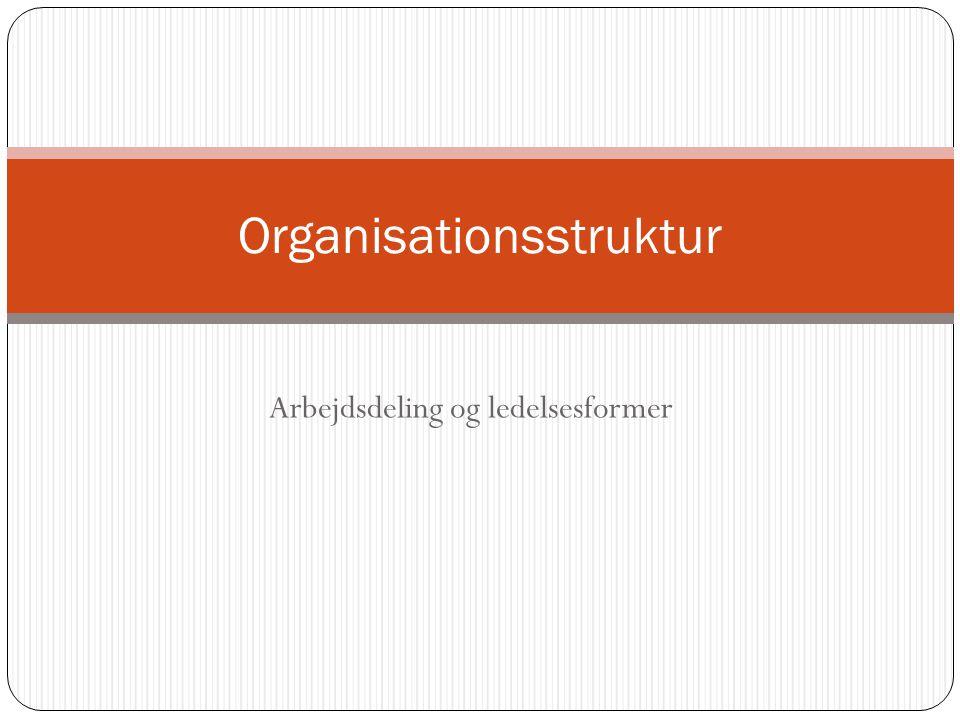 Arbejdsdeling og ledelsesformer Organisationsstruktur