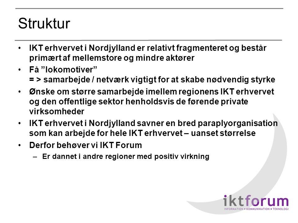 Struktur •IKT erhvervet i Nordjylland er relativt fragmenteret og består primært af mellemstore og mindre aktører •Få lokomotiver = > samarbejde / netværk vigtigt for at skabe nødvendig styrke •Ønske om større samarbejde imellem regionens IKT erhvervet og den offentlige sektor henholdsvis de førende private virksomheder •IKT erhvervet i Nordjylland savner en bred paraplyorganisation som kan arbejde for hele IKT erhvervet – uanset størrelse •Derfor behøver vi IKT Forum –Er dannet i andre regioner med positiv virkning
