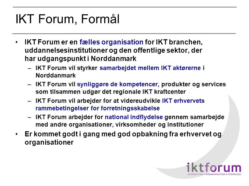 IKT Forum, Formål •IKT Forum er en fælles organisation for IKT branchen, uddannelsesinstitutioner og den offentlige sektor, der har udgangspunkt i Norddanmark –IKT Forum vil styrker samarbejdet mellem IKT aktørerne i Norddanmark –IKT Forum vil synliggøre de kompetencer, produkter og services som tilsammen udgør det regionale IKT kraftcenter –IKT Forum vil arbejder for at videreudvikle IKT erhvervets rammebetingelser for forretningsskabelse –IKT Forum arbejder for national indflydelse gennem samarbejde med andre organisationer, virksomheder og institutioner •Er kommet godt i gang med god opbakning fra erhvervet og organisationer