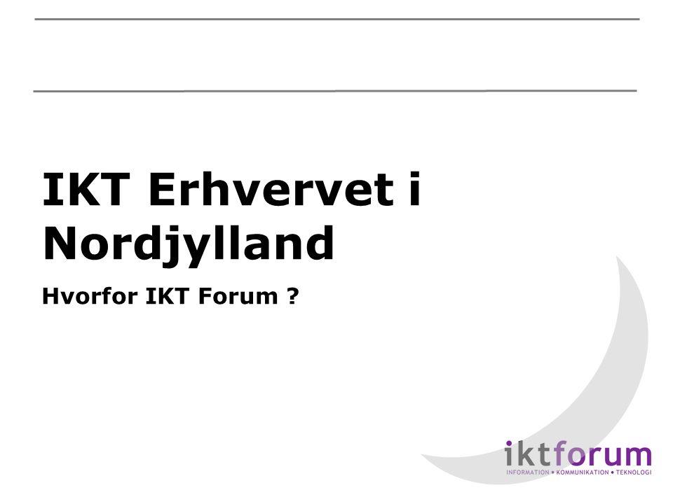 IKT Erhvervet i Nordjylland Hvorfor IKT Forum