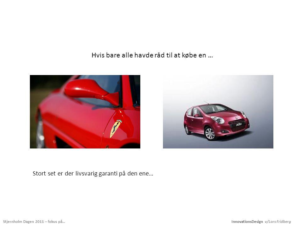 Stjernholm Dagen 2011 – fokus på… InnovationsDesign v/Lars Fridberg Hvis bare alle havde råd til at købe en … Stort set er der livsvarig garanti på den ene…