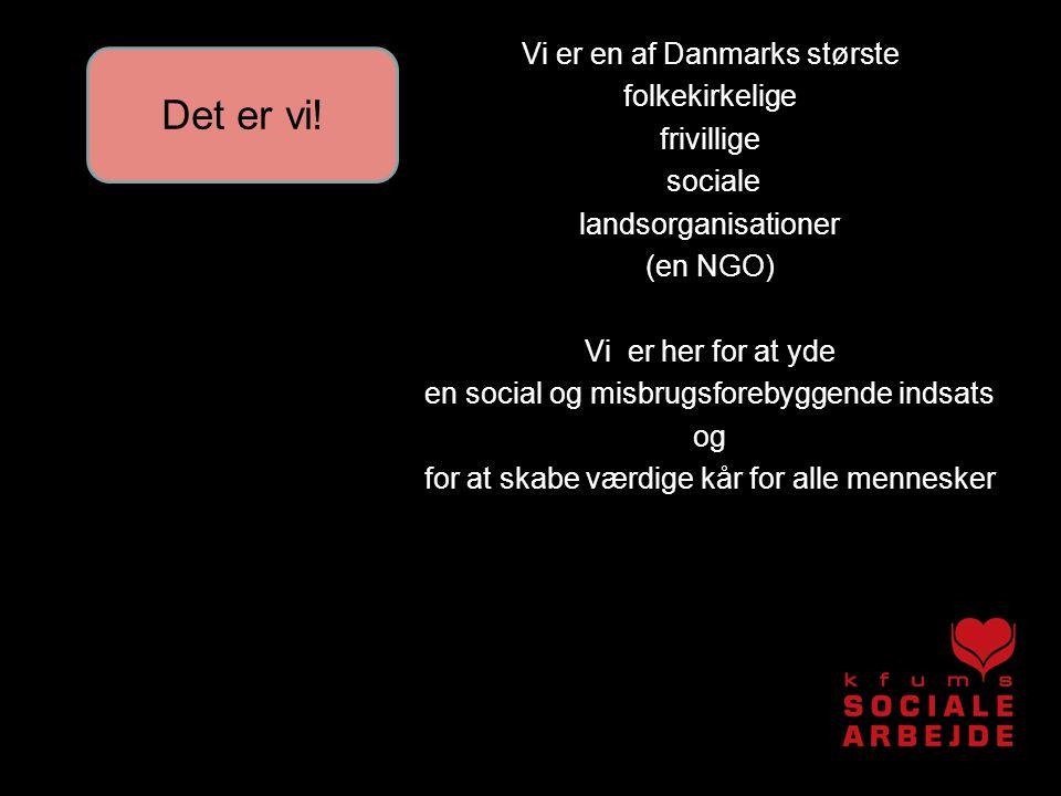 Vi er en af Danmarks største folkekirkelige frivillige sociale landsorganisationer (en NGO) Vi er her for at yde en social og misbrugsforebyggende indsats og for at skabe værdige kår for alle mennesker