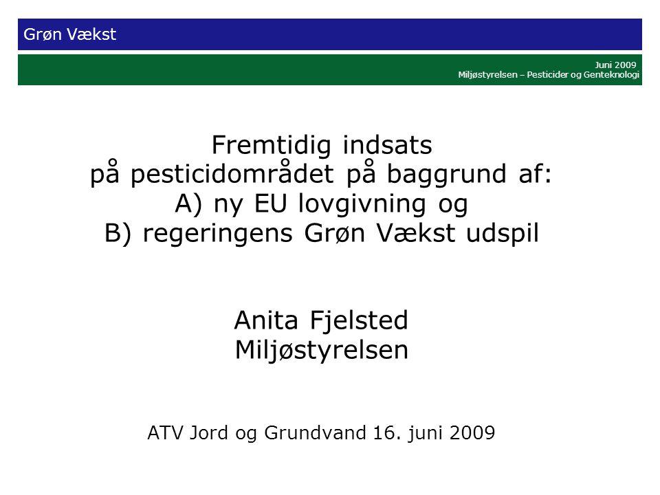 Grøn Vækst Juni 2009 Miljøstyrelsen – Pesticider og Genteknologi Fremtidig indsats på pesticidområdet på baggrund af: A) ny EU lovgivning og B) regeringens Grøn Vækst udspil Anita Fjelsted Miljøstyrelsen ATV Jord og Grundvand 16.
