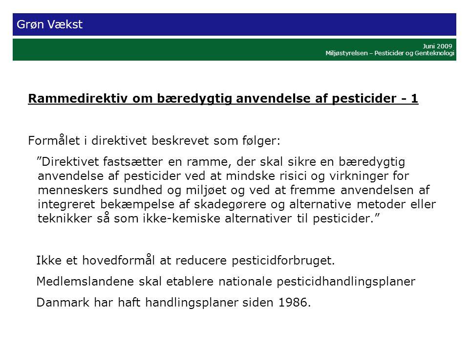 Grøn Vækst Juni 2009 Miljøstyrelsen – Pesticider og Genteknologi Rammedirektiv om bæredygtig anvendelse af pesticider - 1 Formålet i direktivet beskrevet som følger: Direktivet fastsætter en ramme, der skal sikre en bæredygtig anvendelse af pesticider ved at mindske risici og virkninger for menneskers sundhed og miljøet og ved at fremme anvendelsen af integreret bekæmpelse af skadegørere og alternative metoder eller teknikker så som ikke-kemiske alternativer til pesticider. Ikke et hovedformål at reducere pesticidforbruget.